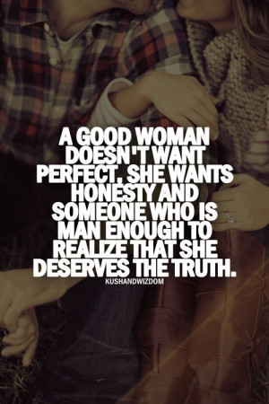 woman doesn't want perfect, she wants honesty and someone who is man ...