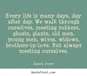 James Joyce Quotes - Every life is many days, day after day. We walk ...