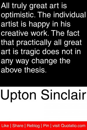 Upton Sinclair - All truly great art is optimistic. The individual ...