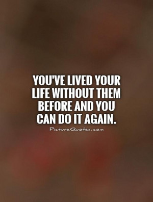 ... your life without them before and you can do it again Picture Quote #1