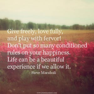 Give freely, love fully, and play with fervor! Don't put so many ...
