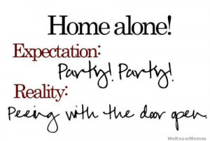 Home alone! Expectation: Party Party Reality: Peeing with the door ...