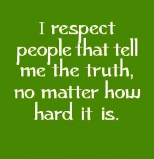 respect people that tell me the truth, no matter how hard it is.