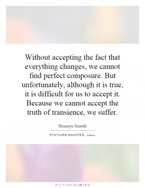 ... we cannot accept the truth of transience, we suffer Picture Quote #1