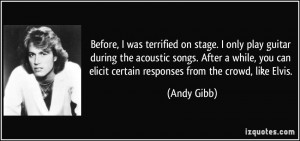 ... can elicit certain responses from the crowd, like Elvis. - Andy Gibb