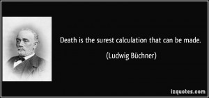 Death is the surest calculation that can be made. - Ludwig Büchner