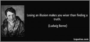 Losing an illusion makes you wiser than finding a truth. - Ludwig ...
