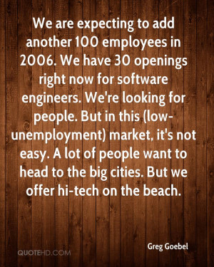 we are expecting to add another 100 employees in 2006 we have 30 ...
