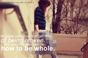 At some point, you just get tired of being broken. But you just don't ...