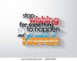 Stop wishing for something to happend and go make it happen ...