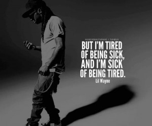 lil wayne quotes, quotes, sick, tired, true, weezy, ymcmb