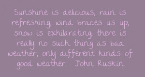 Sunshine is delicious, rain is refreshing, wind braces us up, snow is ...