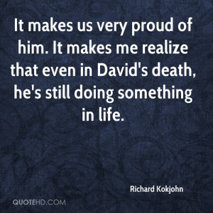 It makes us very proud of him. It makes me realize that even in David ...
