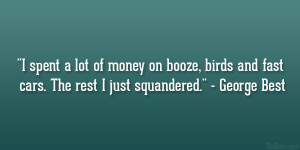 "... , birds and fast cars. The rest I just squandered."" – George Best"