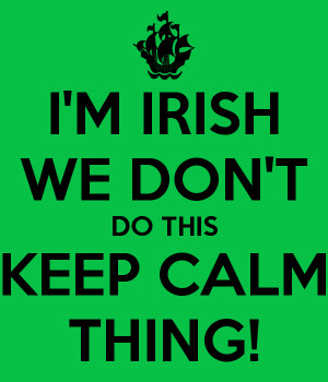 IRISH WE DON'T DO THIS KEEP CALM THING!