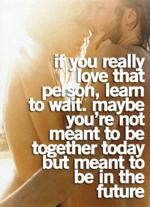 If you really love that person, learn to wait. Maybe you're not ...