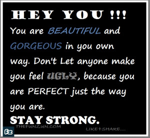 Hey you.... You are beautiful and Gorgeous in your own way. Don't let ...