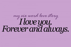 what's your six word love story? - I love you. Forever and always.