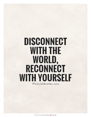 Finding Yourself Quotes Disconnect Quotes Reconnect Quotes