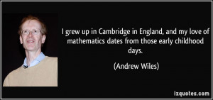 ... of mathematics dates from those early childhood days. - Andrew Wiles