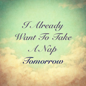 already want to take a nap tomorrow.
