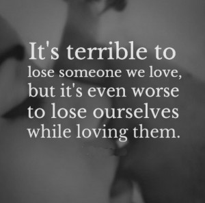 ... but it's even worse to lose ourselves while loving them. #love #quotes