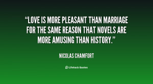 Love is more pleasant than marriage for the same reason that novels ...