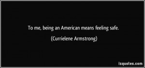 To me, being an American means feeling safe. - Currielene Armstrong