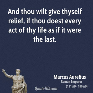And thou wilt give thyself relief, if thou doest every act of thy life ...