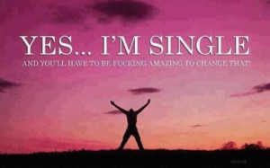 YES.. I'M SINGLE and you'll have to be fucking amazing to change that!
