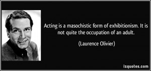 Acting is a masochistic form of exhibitionism. It is not quite the ...
