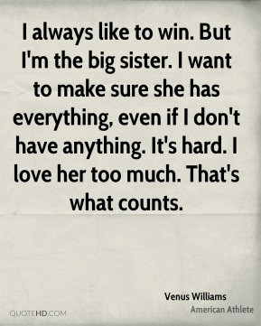 Venus Williams - I always like to win. But I'm the big sister. I want ...
