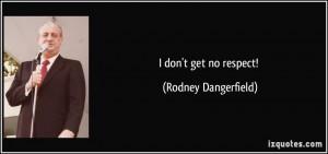 don't get no respect! - Rodney Dangerfield