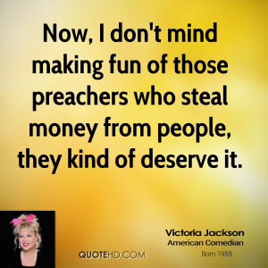 Now, I don't mind making fun of those preachers who steal money from ...