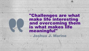 "... overcoming them is what makes life meaningful"" - Joshua J. Marine"