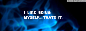 Like Being Myself.....Thats It Profile Facebook Covers