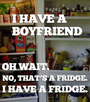 have a boyfriend oh wait… no that's a fridge