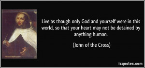 Live as though only God and yourself were in this world, so that your ...