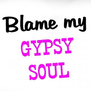 gypsy quotes | Blame my gypsy soul | quotes