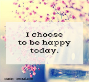 choose to be happy today. unknown