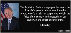 The Republican Party is bringing out here onto the floor of Congress ...