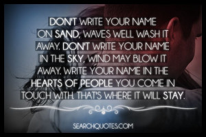 Don't write your name on sand, waves well wash it away. Don't write ...