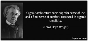 ... of comfort, expressed in organic simplicity. - Frank Lloyd Wright