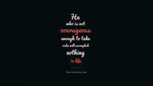 He who is not courageous enough to take risks will accomplish ...