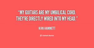My guitars are my umbilical cord. They're directly wired into my head ...