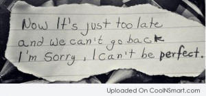 ... too-late-and-we-cant-go-back-im-sorry-i-cant-be-perfect-sorry-quote
