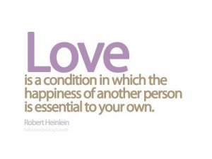Love is a condition in which the happiness of another person is ...