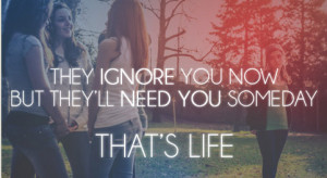 They ignore you now but they'll need you someday. That's life ...
