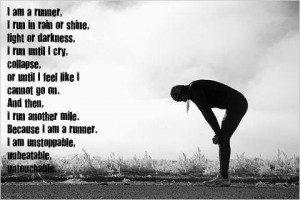 ... . Because I am a runner. I am unstoppable, unbeatable, untouchable