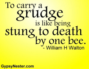 To carry a grudge is like being stung to death by one bee. -William H ...